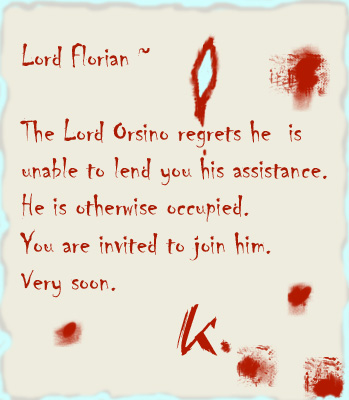 The Lord Orsino regrets he is unable to lend you his assistance. He is otherwise occupied. You are invited to join him. Very soon.